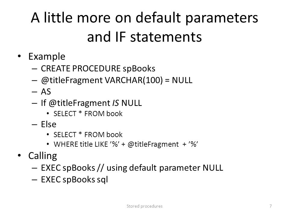 A little more on default parameters and IF statements Example – CREATE PROCEDURE spBooks – @titleFragment VARCHAR(100) = NULL – AS – If @titleFragment