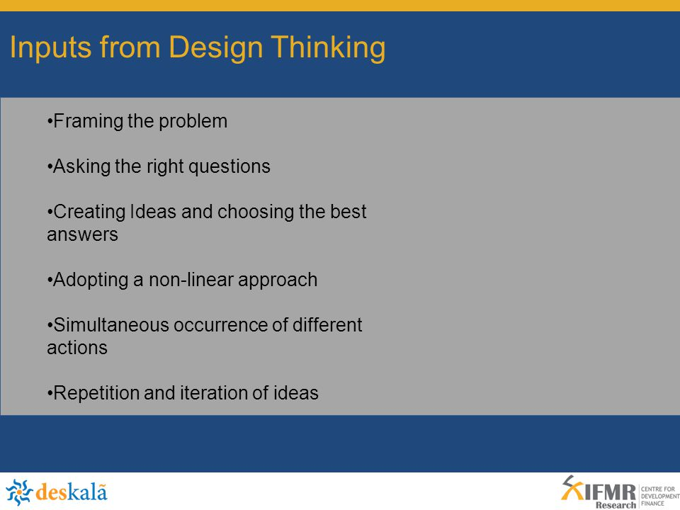 Inputs from Design Thinking Framing the problem Asking the right questions Creating Ideas and choosing the best answers Adopting a non-linear approach Simultaneous occurrence of different actions Repetition and iteration of ideas