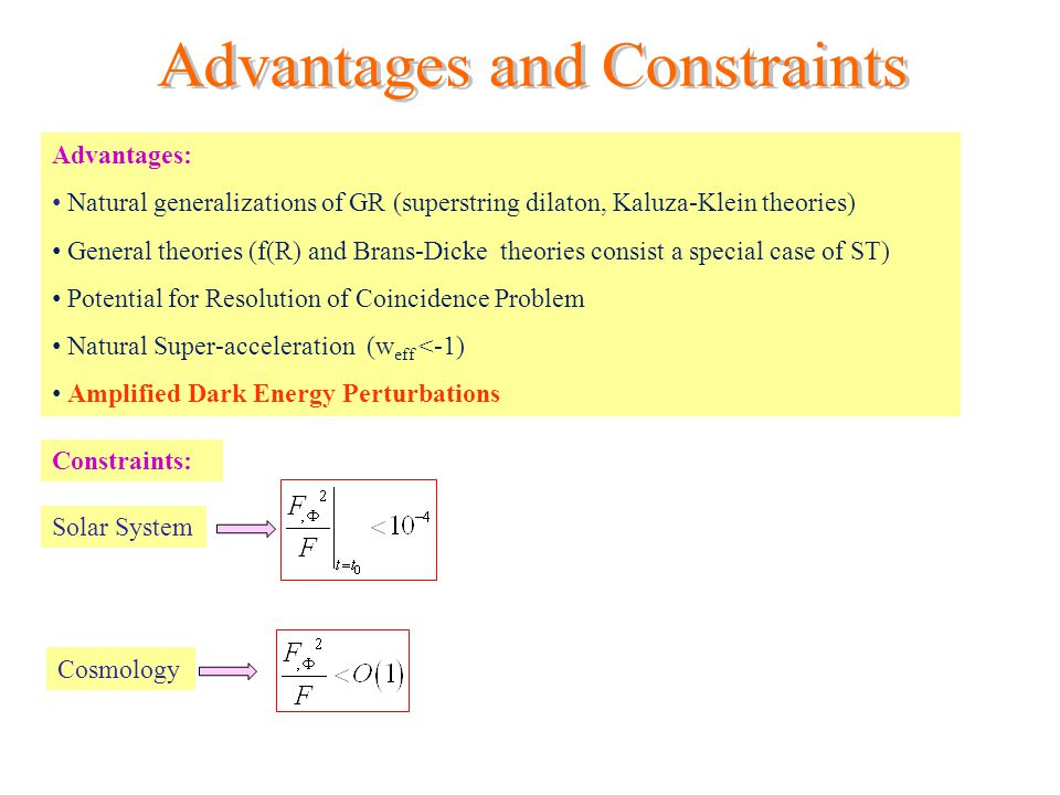 Advantages: Natural generalizations of GR (superstring dilaton, Kaluza-Klein theories) General theories (f(R) and Brans-Dicke theories consist a special case of ST) Potential for Resolution of Coincidence Problem Natural Super-acceleration (w eff <-1) Amplified Dark Energy Perturbations Constraints: Solar System Cosmology