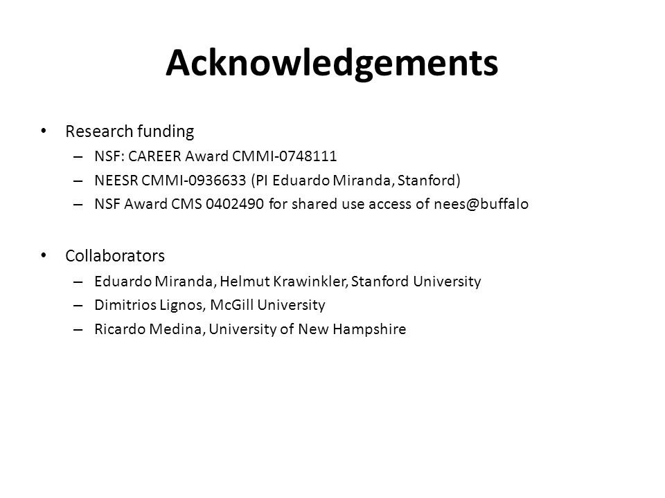 Acknowledgements Research funding – NSF: CAREER Award CMMI-0748111 – NEESR CMMI-0936633 (PI Eduardo Miranda, Stanford) – NSF Award CMS 0402490 for shared use access of nees@buffalo Collaborators – Eduardo Miranda, Helmut Krawinkler, Stanford University – Dimitrios Lignos, McGill University – Ricardo Medina, University of New Hampshire