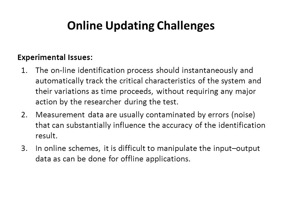 Online Updating Challenges Experimental Issues: 1.The on-line identification process should instantaneously and automatically track the critical characteristics of the system and their variations as time proceeds, without requiring any major action by the researcher during the test.