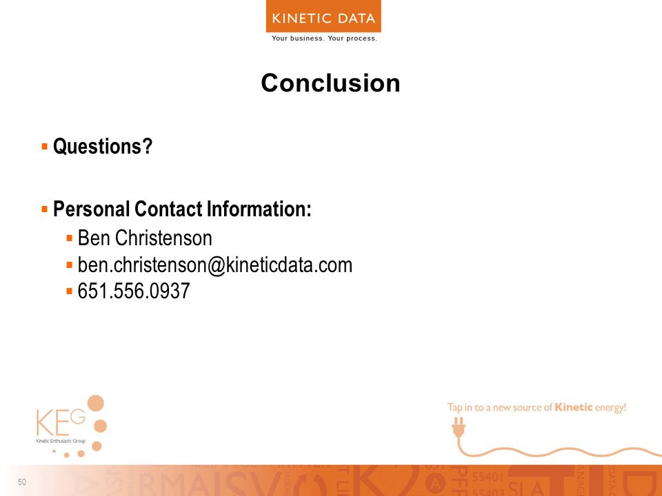 50 Conclusion  Questions?  Personal Contact Information:  Ben Christenson  ben.christenson@kineticdata.com  651.556.0937