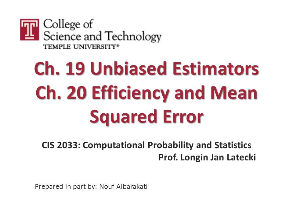 Ch. 19 Unbiased Estimators Ch. 20 Efficiency and Mean Squared Error CIS 2033: Computational Probability and Statistics Prof. Longin Jan Latecki Prepar