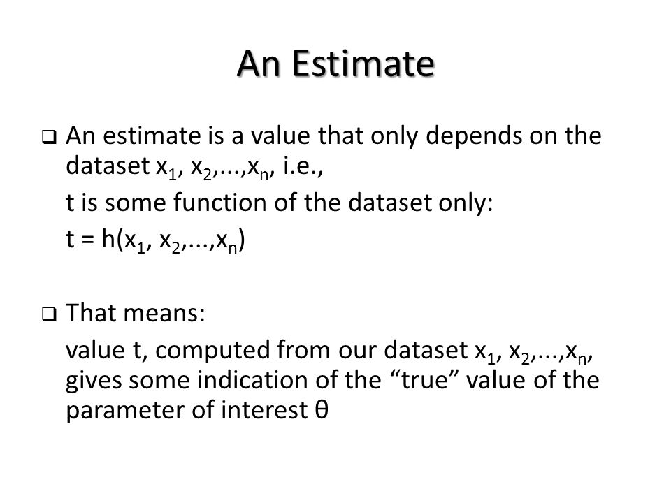 An Estimate  An estimate is a value that only depends on the dataset x 1, x 2,...,x n, i.e., t is some function of the dataset only: t = h(x 1, x 2,...,x n )  That means: value t, computed from our dataset x 1, x 2,...,x n, gives some indication of the true value of the parameter of interest θ
