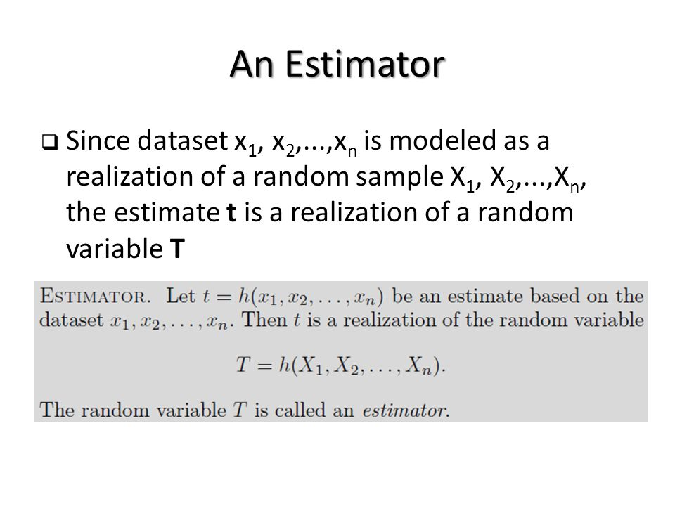 An Estimator  Since dataset x 1, x 2,...,x n is modeled as a realization of a random sample X 1, X 2,...,X n, the estimate t is a realization of a random variable T