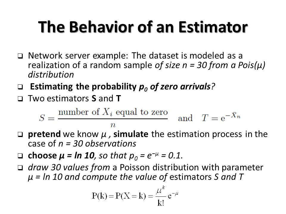 The Behavior of an Estimator  Network server example: The dataset is modeled as a realization of a random sample of size n = 30 from a Pois(μ) distribution  Estimating the probability p 0 of zero arrivals.