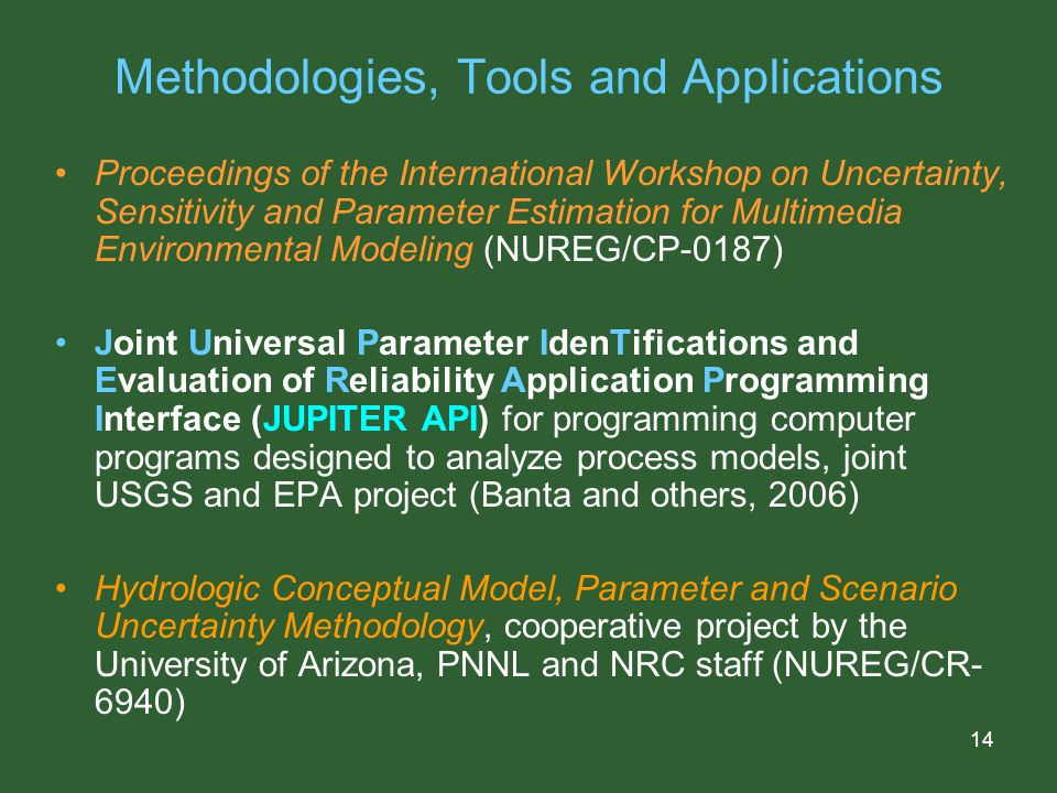 14 Methodologies, Tools and Applications Proceedings of the International Workshop on Uncertainty, Sensitivity and Parameter Estimation for Multimedia Environmental Modeling (NUREG/CP-0187) Joint Universal Parameter IdenTifications and Evaluation of Reliability Application Programming Interface (JUPITER API) for programming computer programs designed to analyze process models, joint USGS and EPA project (Banta and others, 2006) Hydrologic Conceptual Model, Parameter and Scenario Uncertainty Methodology, cooperative project by the University of Arizona, PNNL and NRC staff (NUREG/CR- 6940)