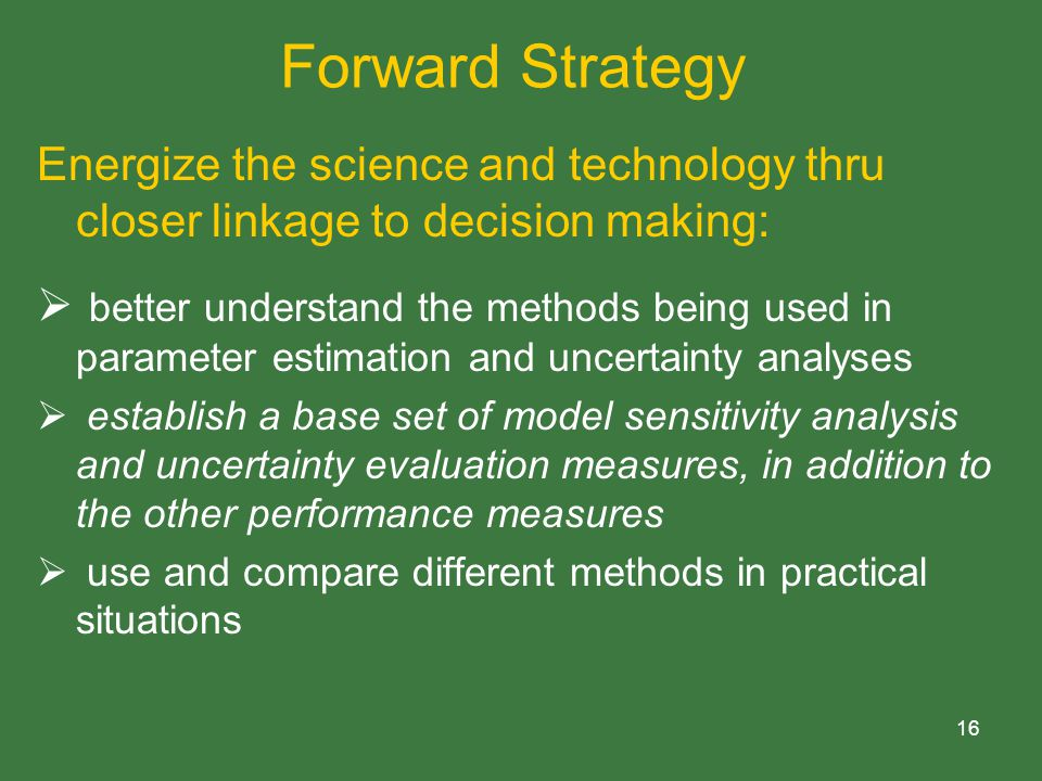 16 Forward Strategy Energize the science and technology thru closer linkage to decision making:  better understand the methods being used in parameter estimation and uncertainty analyses  establish a base set of model sensitivity analysis and uncertainty evaluation measures, in addition to the other performance measures  use and compare different methods in practical situations