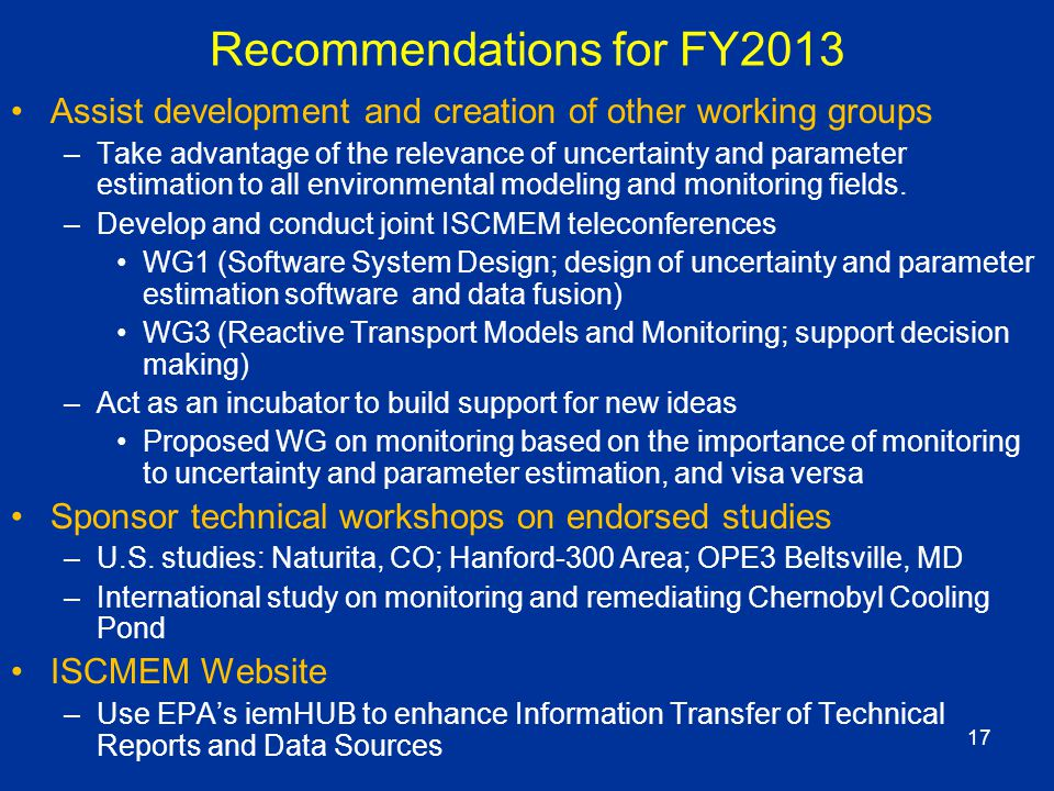 17 Recommendations for FY2013 Assist development and creation of other working groups –Take advantage of the relevance of uncertainty and parameter estimation to all environmental modeling and monitoring fields.