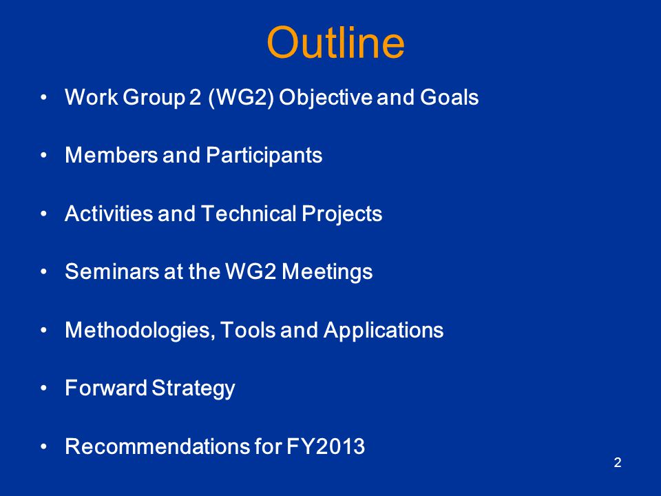 2 Outline Work Group 2 (WG2) Objective and Goals Members and Participants Activities and Technical Projects Seminars at the WG2 Meetings Methodologies, Tools and Applications Forward Strategy Recommendations for FY2013