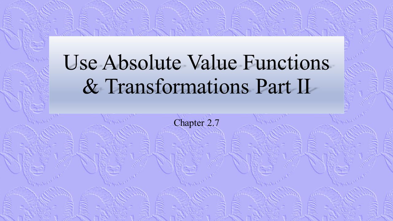 Use Absolute Value Functions & Transformations Part II Chapter 2.7