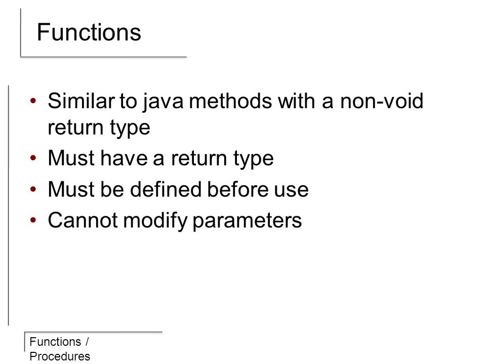 Functions / Procedures Functions Similar to java methods with a non-void return type Must have a return type Must be defined before use Cannot modify parameters