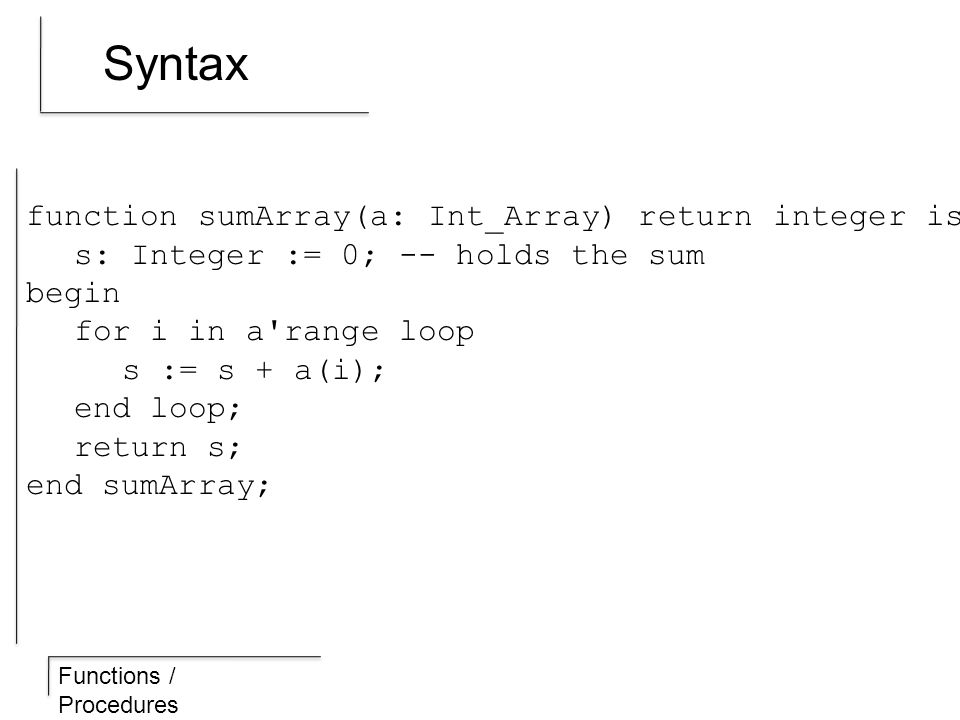 Functions / Procedures Syntax function sumArray(a: Int_Array) return integer is s: Integer := 0; -- holds the sum begin for i in a range loop s := s + a(i); end loop; return s; end sumArray;