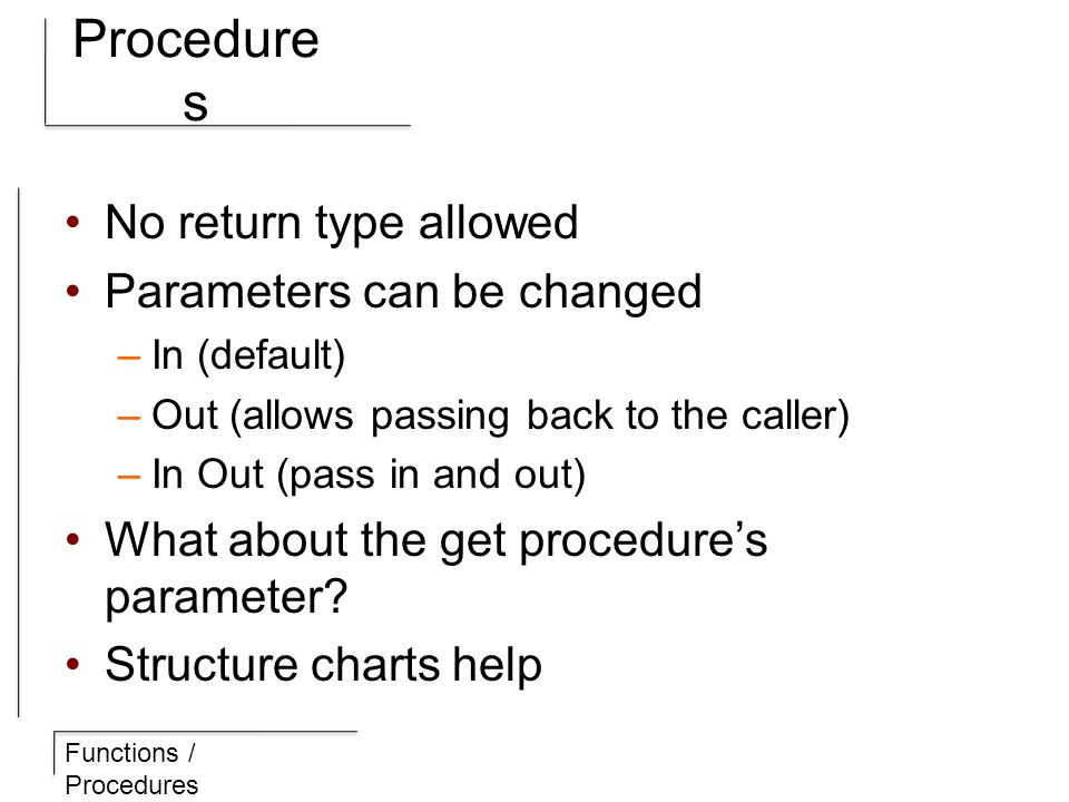 Functions / Procedures Procedure s No return type allowed Parameters can be changed –In (default) –Out (allows passing back to the caller) –In Out (pass in and out) What about the get procedure's parameter.