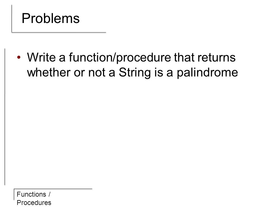 Functions / Procedures Problems Write a function/procedure that returns whether or not a String is a palindrome