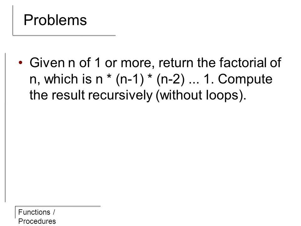 Functions / Procedures Problems Given n of 1 or more, return the factorial of n, which is n * (n-1) * (n-2)...