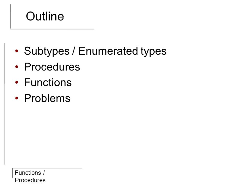 Functions / Procedures Outline Subtypes / Enumerated types Procedures Functions Problems