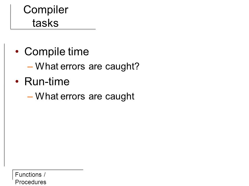 Functions / Procedures Compiler tasks Compile time –What errors are caught.