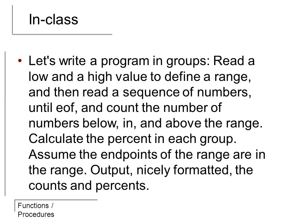 Functions / Procedures In-class Let s write a program in groups: Read a low and a high value to define a range, and then read a sequence of numbers, until eof, and count the number of numbers below, in, and above the range.
