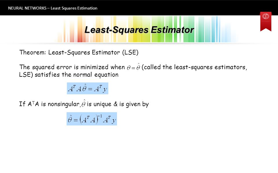 Least-Squares Estimator Example NEURAL NETWORKS – Least Squares Estimation 8 Example Spring Example The relationship is between the spring length and the force applied L = k 1 f + k 0 (linear model) Goal: Find = (k 0, k 1 ) T that best fits the data for a given force and length values.