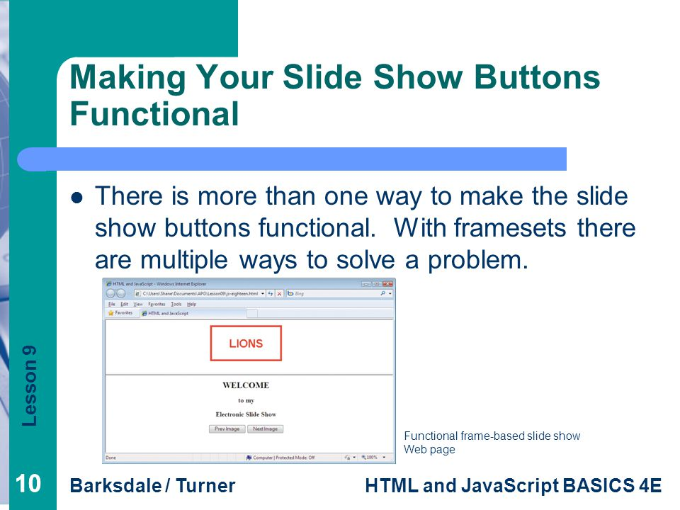 Lesson 9 Barksdale / TurnerHTML and JavaScript BASICS 4E 10 Making Your Slide Show Buttons Functional Functional frame-based slide show Web page There is more than one way to make the slide show buttons functional.