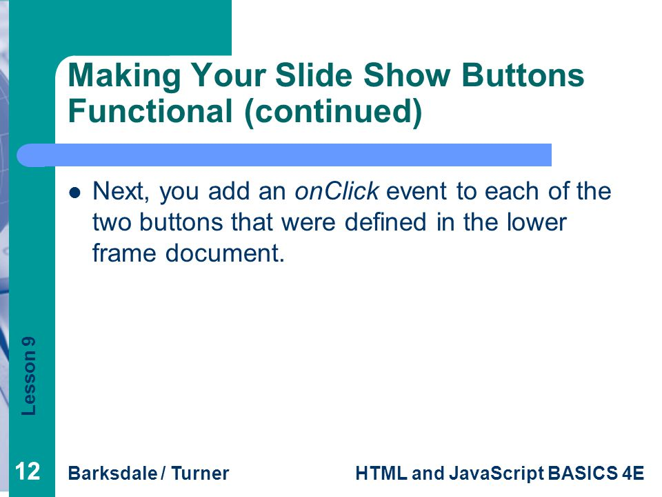Lesson 9 Barksdale / TurnerHTML and JavaScript BASICS 4E 12 Making Your Slide Show Buttons Functional (continued) Next, you add an onClick event to each of the two buttons that were defined in the lower frame document.