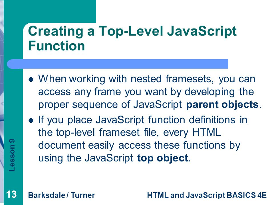 Lesson 9 Barksdale / TurnerHTML and JavaScript BASICS 4E 13 Creating a Top-Level JavaScript Function When working with nested framesets, you can access any frame you want by developing the proper sequence of JavaScript parent objects.