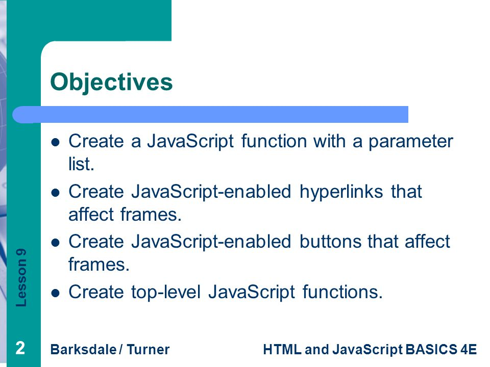 Lesson 9 Barksdale / TurnerHTML and JavaScript BASICS 4E 22 Objectives Create a JavaScript function with a parameter list.