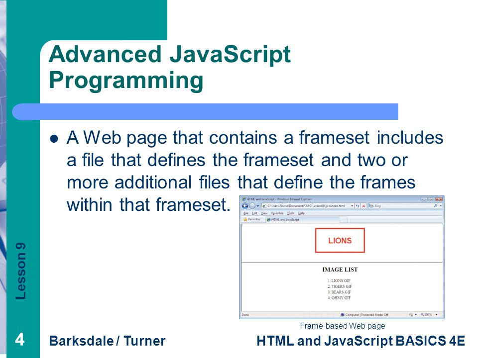 Lesson 9 Barksdale / TurnerHTML and JavaScript BASICS 4E 44 Advanced JavaScript Programming Frame-based Web page A Web page that contains a frameset includes a file that defines the frameset and two or more additional files that define the frames within that frameset.