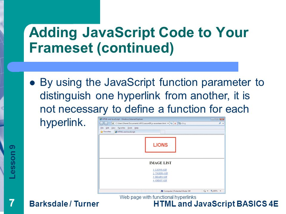 Lesson 9 Barksdale / TurnerHTML and JavaScript BASICS 4E 77 Adding JavaScript Code to Your Frameset (continued) Web page with functional hyperlinks By using the JavaScript function parameter to distinguish one hyperlink from another, it is not necessary to define a function for each hyperlink.
