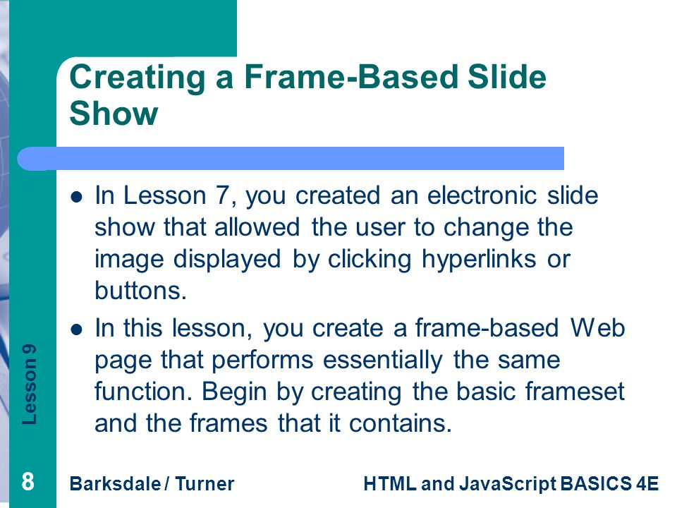 Lesson 9 Barksdale / TurnerHTML and JavaScript BASICS 4E 88 Creating a Frame-Based Slide Show In Lesson 7, you created an electronic slide show that allowed the user to change the image displayed by clicking hyperlinks or buttons.