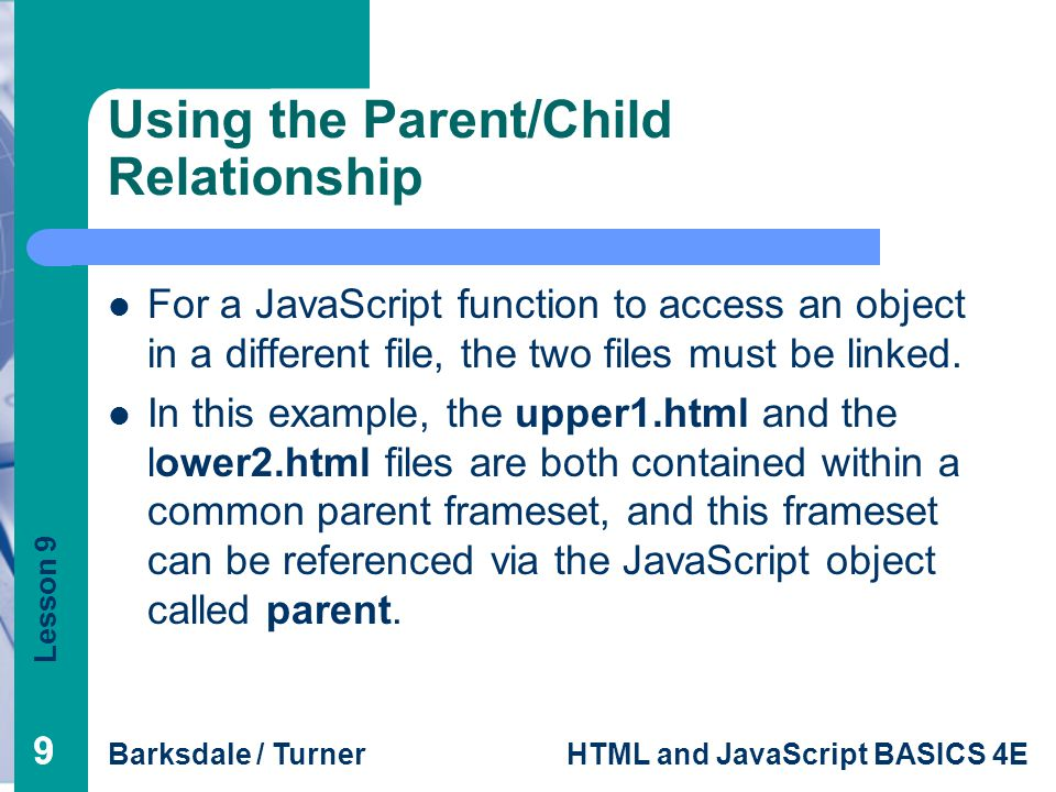 Lesson 9 Barksdale / TurnerHTML and JavaScript BASICS 4E 99 Using the Parent/Child Relationship For a JavaScript function to access an object in a different file, the two files must be linked.