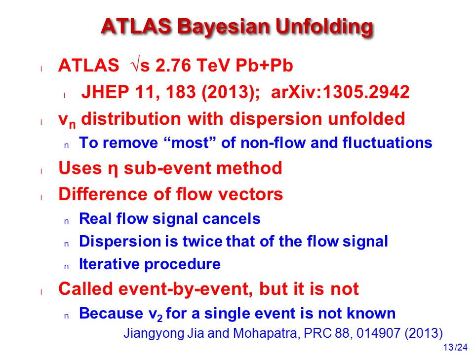 /24 ATLAS Bayesian Unfolding ATLAS √s 2.76 TeV Pb+Pb JHEP 11, 183 (2013); arXiv:1305.2942 v n distribution with dispersion unfolded To remove most of non-flow and fluctuations Uses η sub-event method Difference of flow vectors Real flow signal cancels Dispersion is twice that of the flow signal Iterative procedure Called event-by-event, but it is not Because v 2 for a single event is not known 13 Jiangyong Jia and Mohapatra, PRC 88, 014907 (2013)