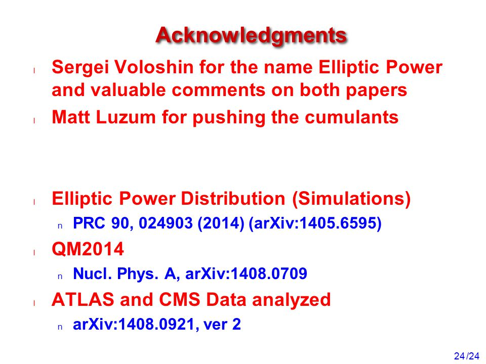 /24 24 Acknowledgments Sergei Voloshin for the name Elliptic Power and valuable comments on both papers Matt Luzum for pushing the cumulants Elliptic Power Distribution (Simulations) PRC 90, 024903 (2014) (arXiv:1405.6595) QM2014 Nucl.