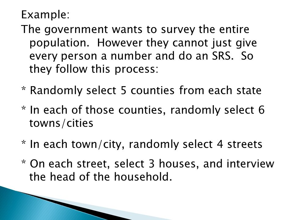 Example: The government wants to survey the entire population. However they cannot just give every person a number and do an SRS. So they follow this
