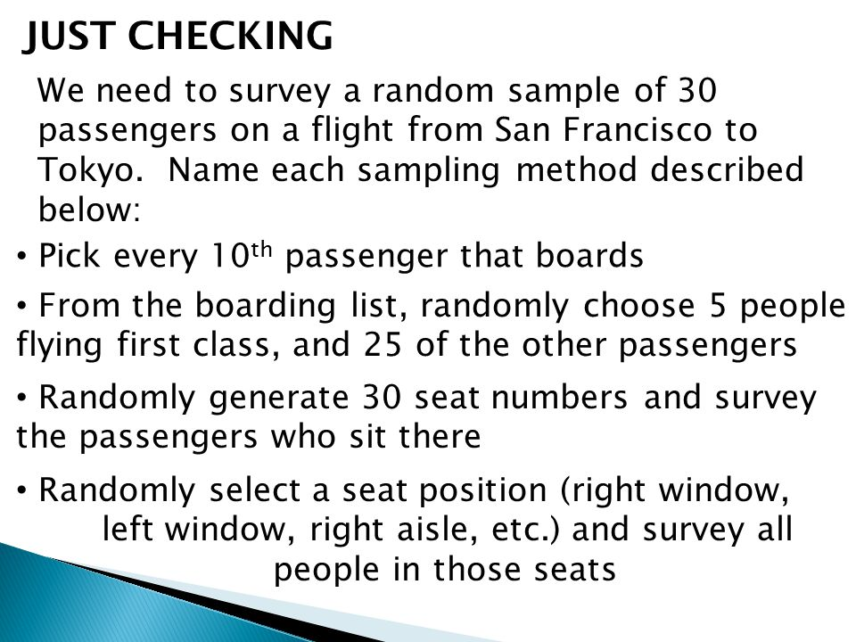 JUST CHECKING We need to survey a random sample of 30 passengers on a flight from San Francisco to Tokyo. Name each sampling method described below: P