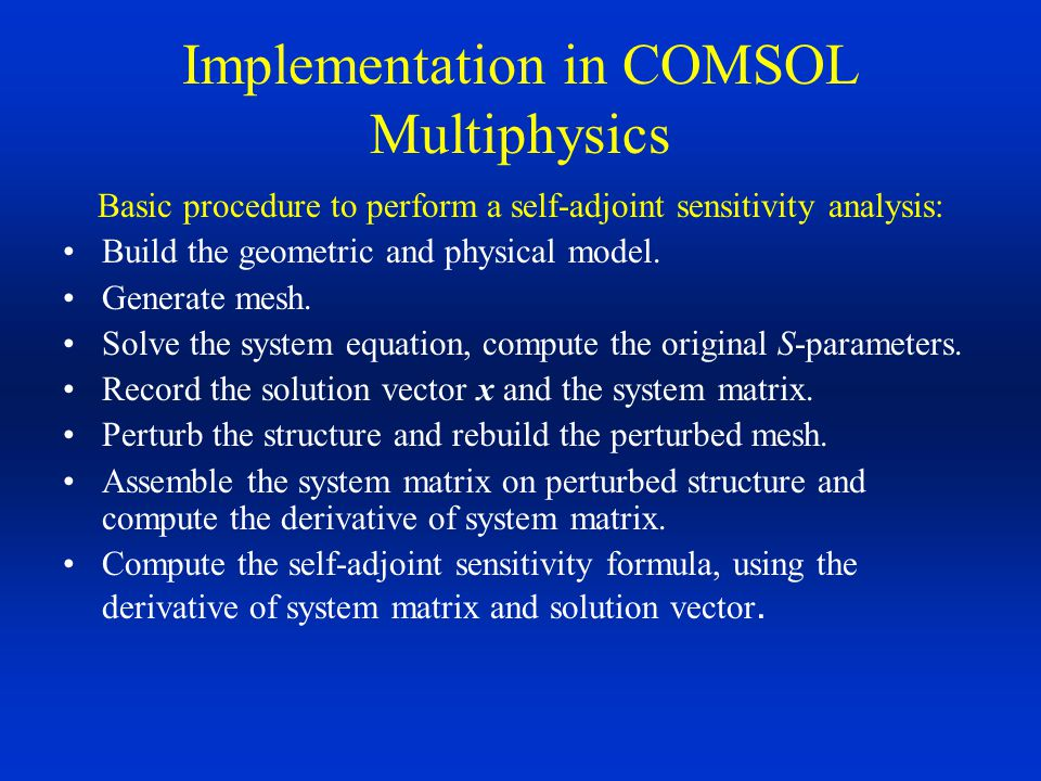 Implementation in COMSOL Multiphysics Basic procedure to perform a self-adjoint sensitivity analysis: Build the geometric and physical model. Generate