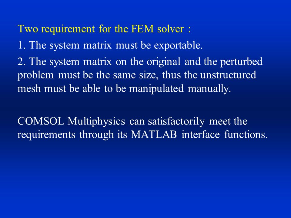 Two requirement for the FEM solver : 1. The system matrix must be exportable. 2. The system matrix on the original and the perturbed problem must be t