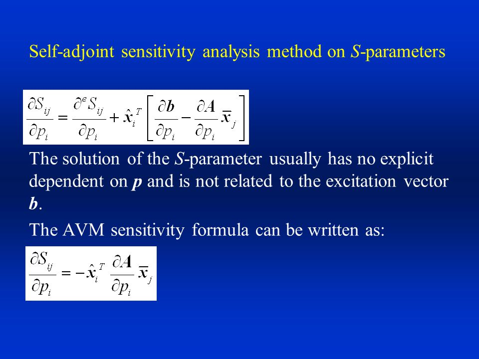 Self-adjoint sensitivity analysis method on S- parameters By the self-adjoint nature of the S-parameter problem, we can find a linear relationship between the k-th element of the original excitation vector and the adjoint excitation vector: For Finite-element formulation: