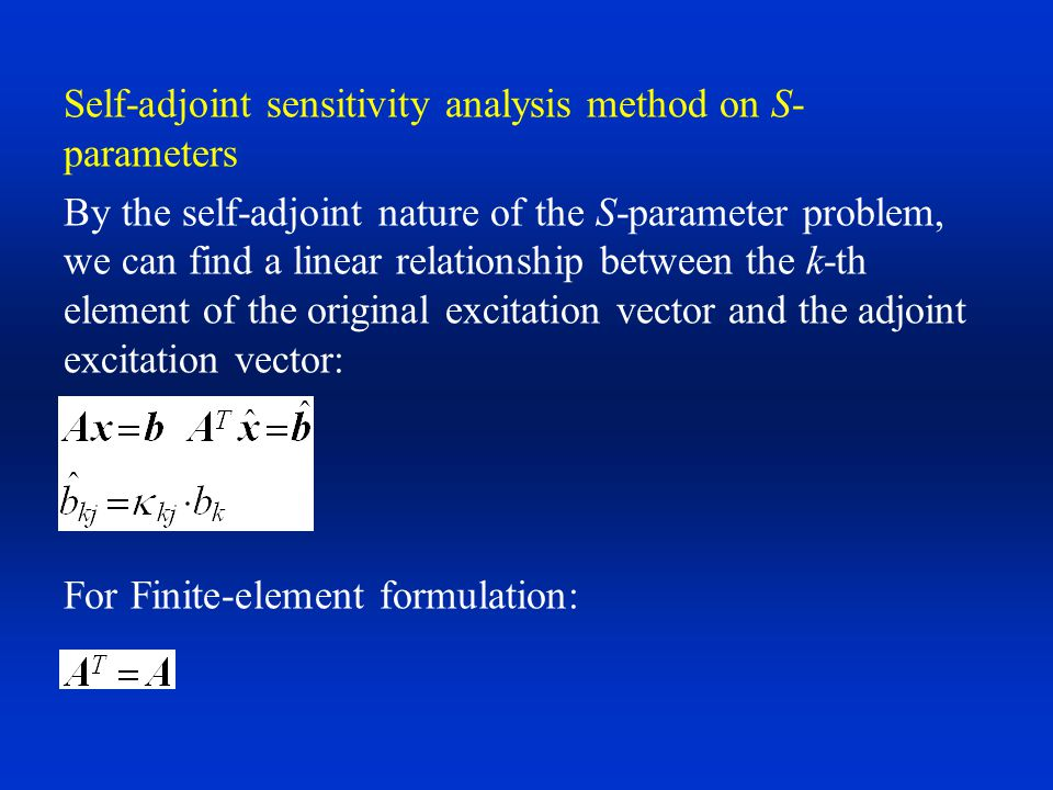 Self-adjoint sensitivity analysis method on S-parameters A linear relationship between the elements of the original solution vector and the adjoint solution vector exists: And the AVM formulation becomes