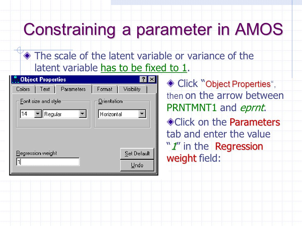 """Constraining a parameter in AMOS The scale of the latent variable or variance of the latent variable has to be fixed to 1. Object Properties Click """" O"""