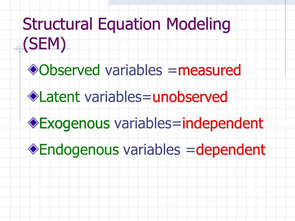 Structural Equation Modeling (SEM) measured Observed variables =measured unobserved Latent variables=unobserved Exogenousindependent Exogenous variabl
