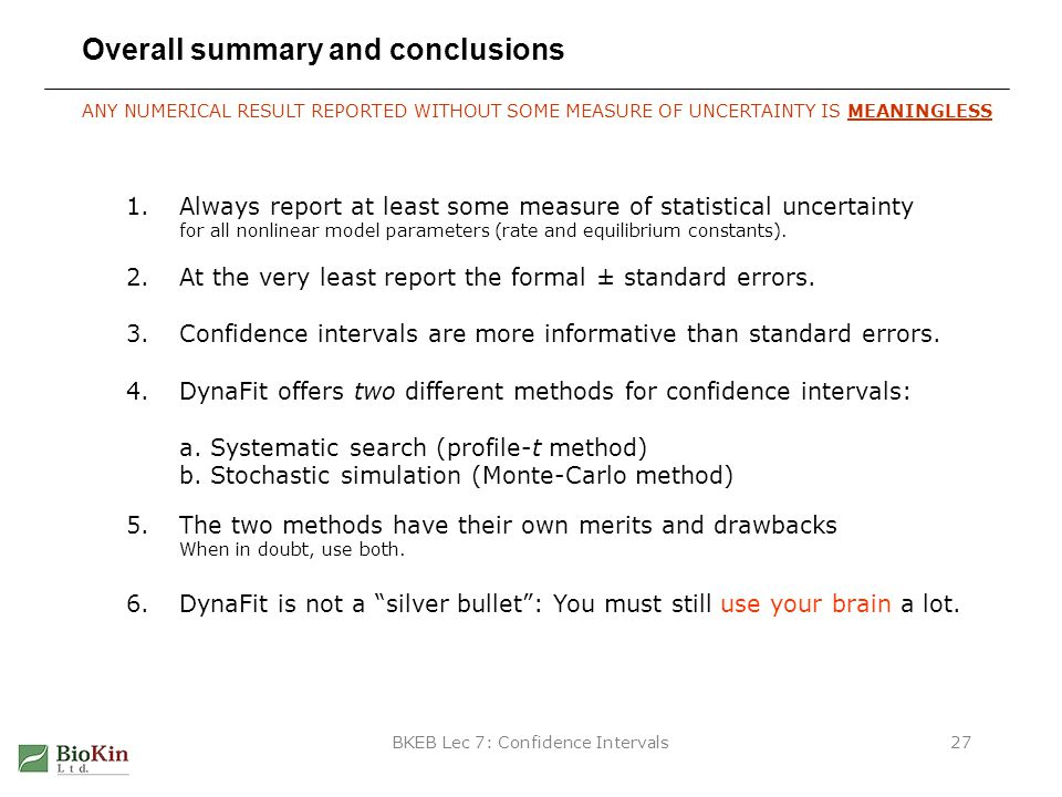 BKEB Lec 7: Confidence Intervals27 Overall summary and conclusions 1.Always report at least some measure of statistical uncertainty for all nonlinear model parameters (rate and equilibrium constants).