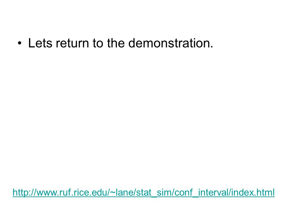 Lets return to the demonstration. http://www.ruf.rice.edu/~lane/stat_sim/conf_interval/index.html