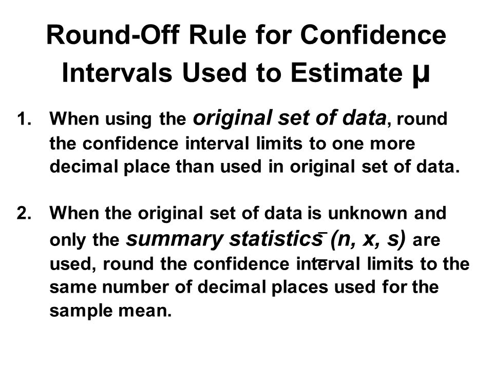 1.When using the original set of data, round the confidence interval limits to one more decimal place than used in original set of data.