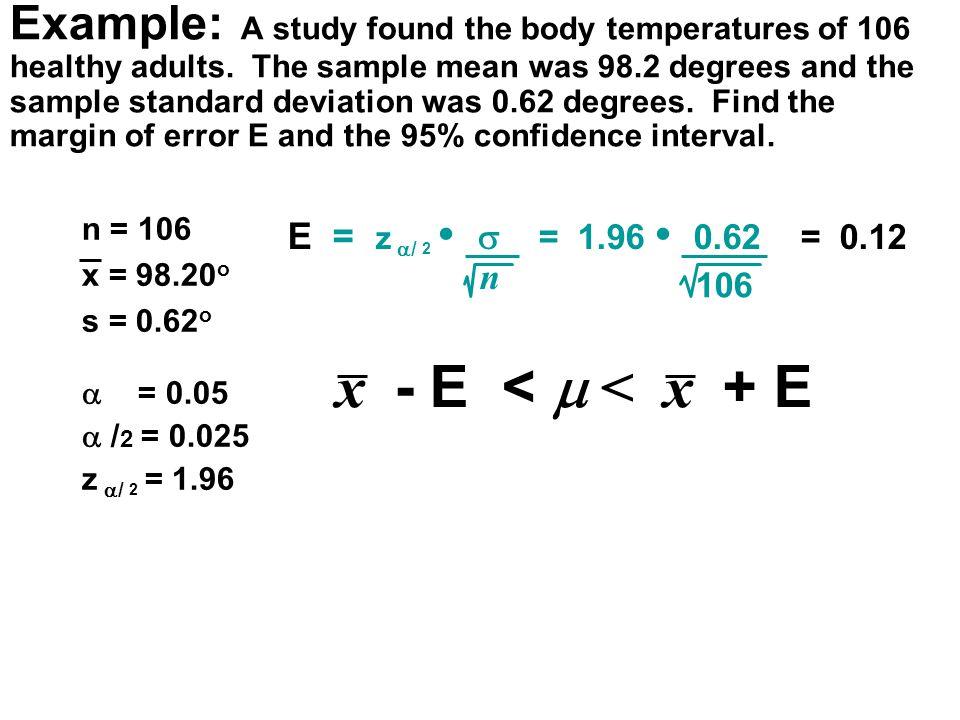 n = 106 x = 98.20 o s = 0.62 o  = 0.05  / 2 = 0.025 z  / 2 = 1.96 E = z  / 2  = 1.96 0.62 = 0.12 n 106 x - E <  < x + E Example: A study found