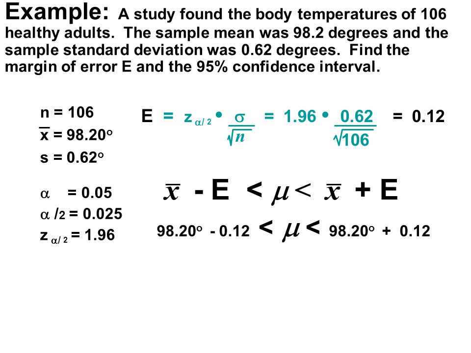 n = 106 x = 98.20 o s = 0.62 o  = 0.05  / 2 = 0.025 z  / 2 = 1.96 E = z  / 2  = 1.96 0.62 = 0.12 n 106 x - E <  < x + E 98.20 o - 0.12 <  < 98