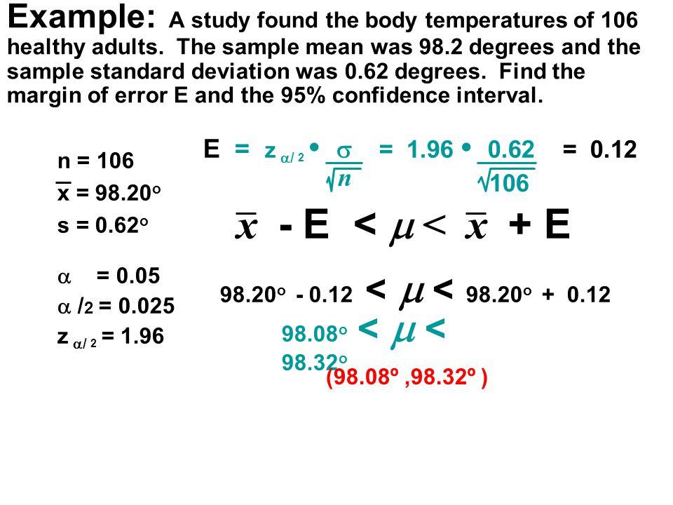 n = 106 x = 98.20 o s = 0.62 o  = 0.05  / 2 = 0.025 z  / 2 = 1.96 E = z  / 2  = 1.96 0.62 = 0.12 n 106 98.20 o - 0.12 <  < 98.20 o + 0.12 98.08