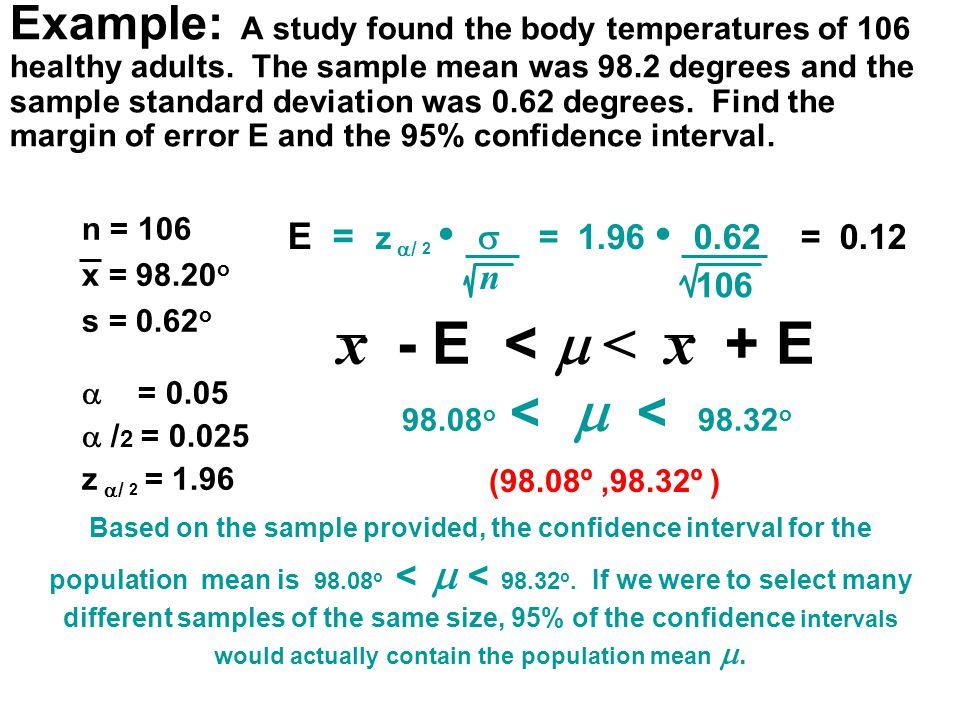 n = 106 x = 98.20 o s = 0.62 o  = 0.05  / 2 = 0.025 z  / 2 = 1.96 E = z  / 2  = 1.96 0.62 = 0.12 n 106 98.08 o <  < 98.32 o Example: A study fo