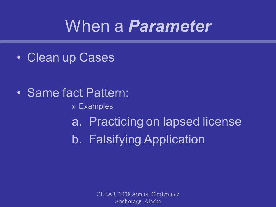 Define the Parameter and Consider Limitations Is parameter for staff or a Board Committee Should parameter contain formal discipline Should parameter allow for any subjective decisions CLEAR 2008 Annual Conference Anchorage, Alaska